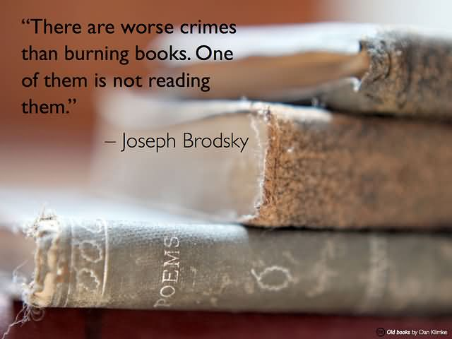 There are worse crimes than burning books. One of them is not reading them. – Joseph Brodsky