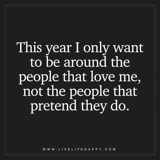 This year I only want to be around the people that love me, not the people that pretend they do