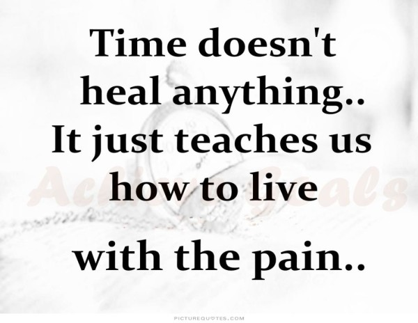 Time Doesn't Heal Anything It Just Teaches Us How To Live With The Pain