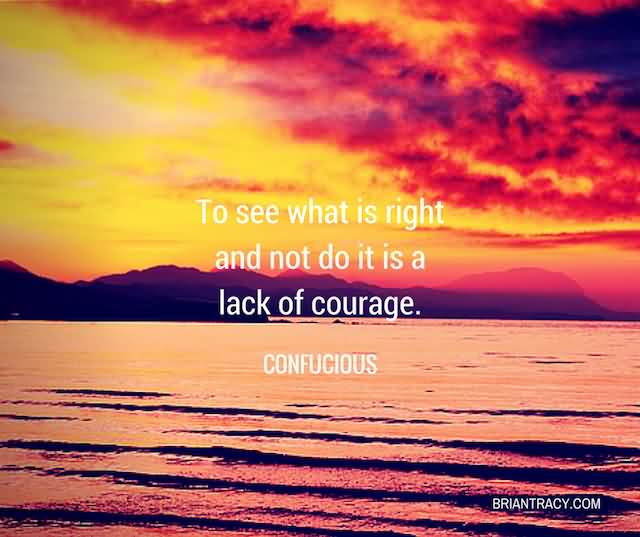 """To See What Is Right And Not Do It Is A Lack Of Courage.""""- Confucious"""