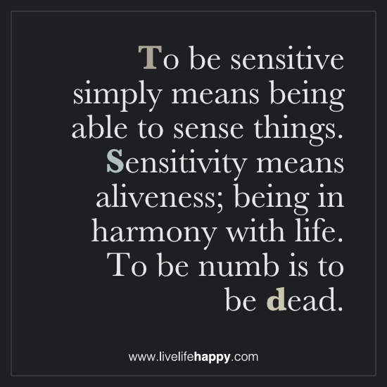 To be sensitive simply means being able to sense things. Sensitivity means aliveness; being in harmony with life. To be numb is to be dead
