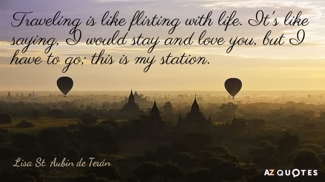 Traveling is like flirting with life. It's like saying, 'I would stay and love you, but I have to go; this is my station