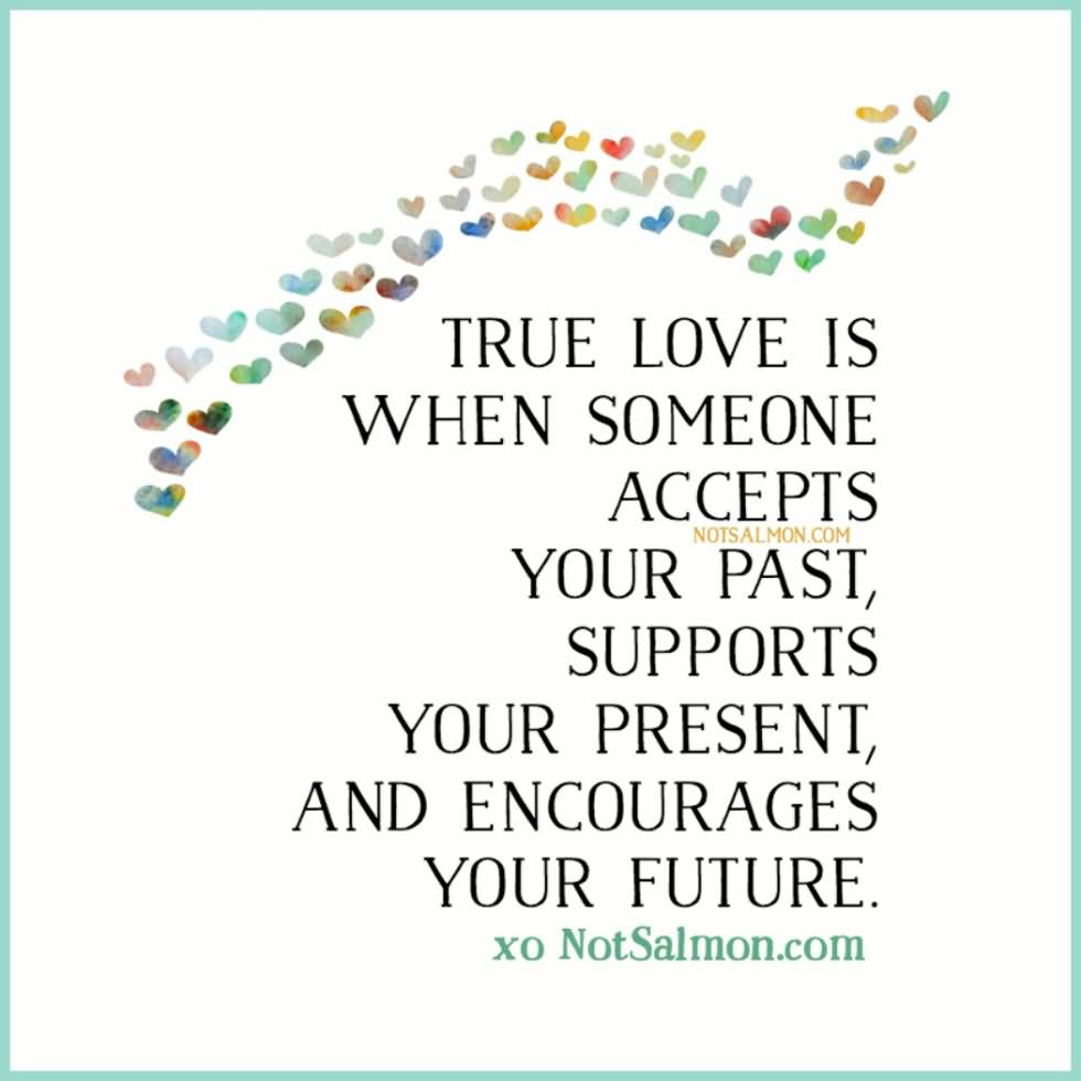 True Love Is When Someone Accepts Your Past Supports Your Present And Encourages Your Future