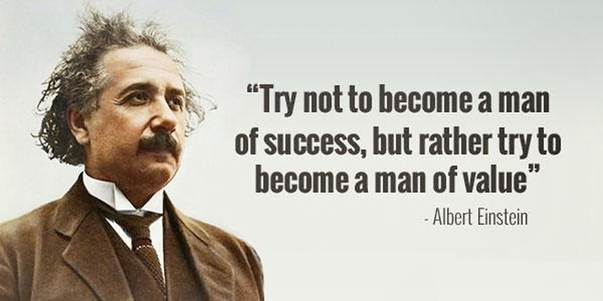 Try not to become a man of success,but rather try to become a man of value - Albert Einstein