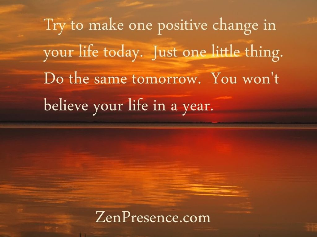 Try to make one positive change in your life today just one little thing do the same tomorrow you wont believe your life in a year