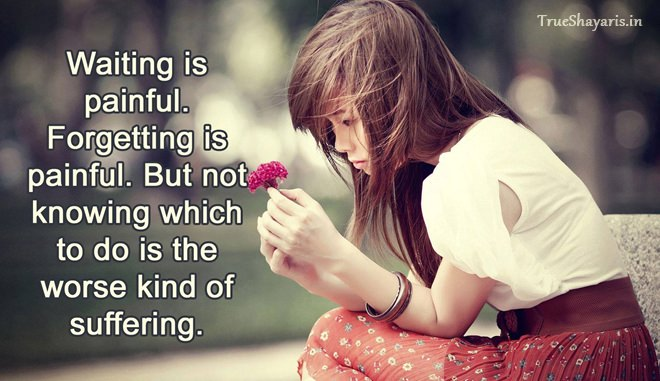 Waiting Is Painful Forgetting Is Painful. But Not Knowing Which To Do Is The Worse Kind Of Suffering