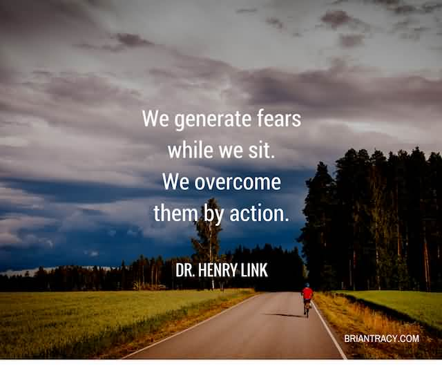 """We Generate Fears While We Sit. We Overcome Them By Action.""""- Dr. Henry Link"""