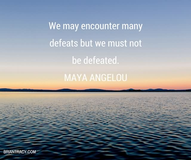 We May Encounter Many Defeats But We Must Not Be Defeated. Maya Angelou