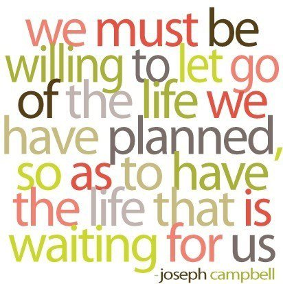 We must let go of the life we had planned so as to have the life that is waiting for us - Joseph Campbell