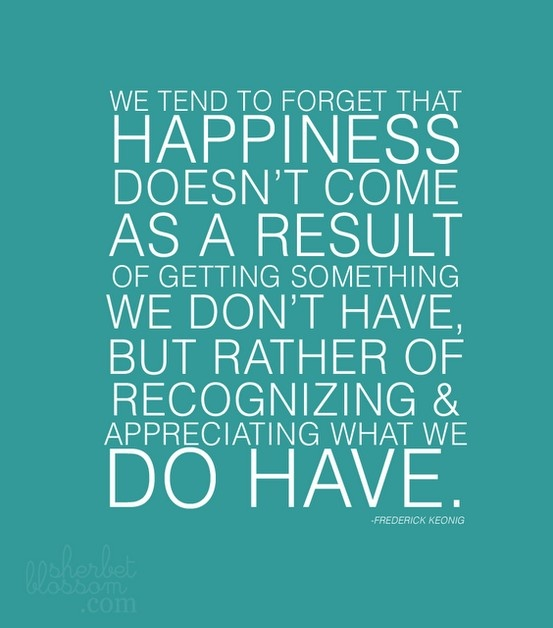 We tend to forget that happiness doesn't come as a result of getting something we don't have, but rather of recognizing & appreciating what we do have. – Frederick Keonig