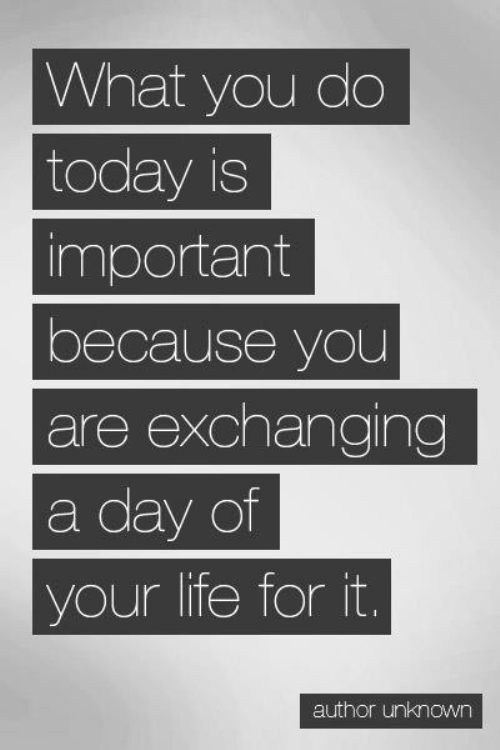 What You Do Today Is Important Because You Are Exchanging A Day Of Your Life For It