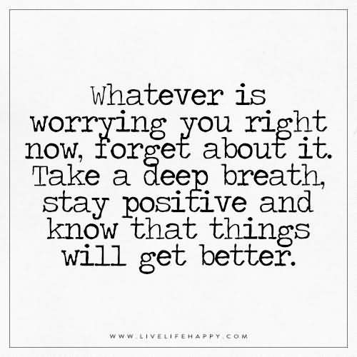 Whatever is worrying you right now, forget about it. Take a deep breath, stay positive and know that things will get better