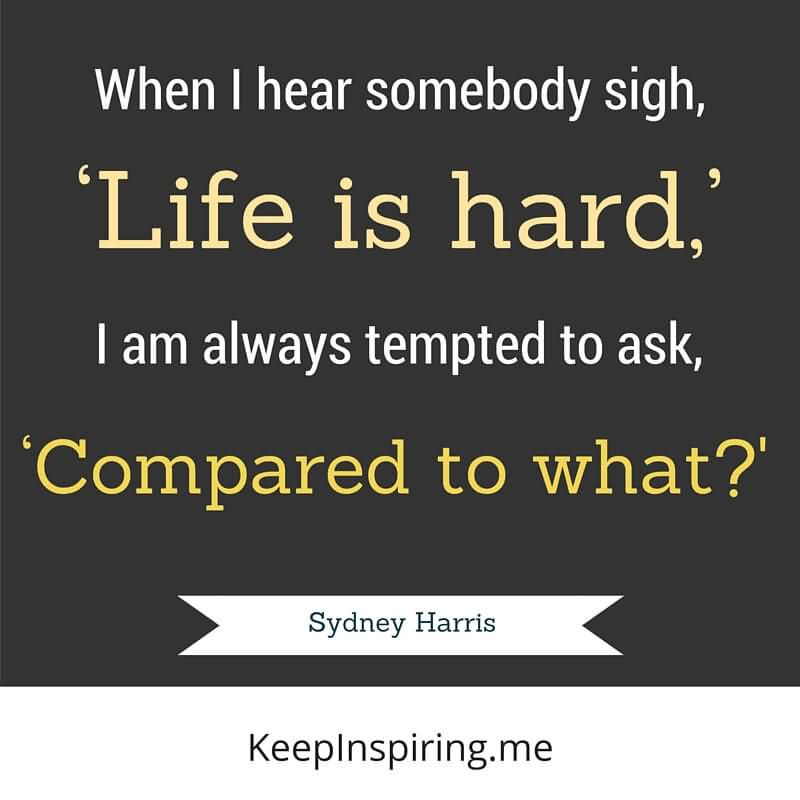 When I Hear Somebody Sigh Life Is Hard I Am Always Tempted To Ask Compared To What