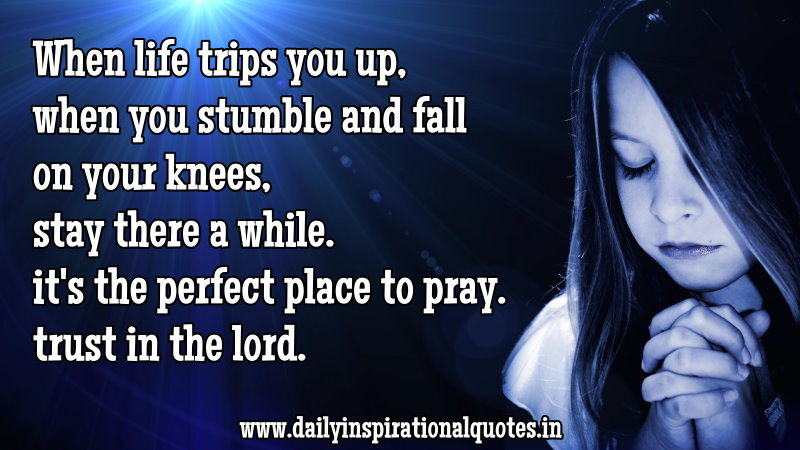 When Life Trips You Up, When You Stumble And Fall On Your Knees