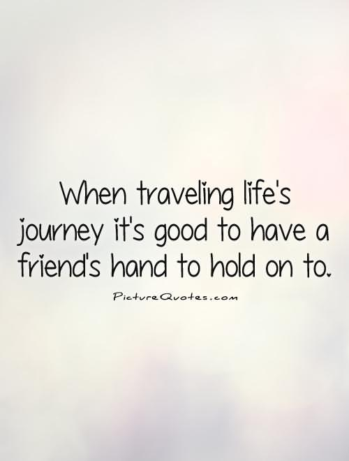 When Traveling Life's Journey It's Good To Have A Friend's Hand To Hold On To