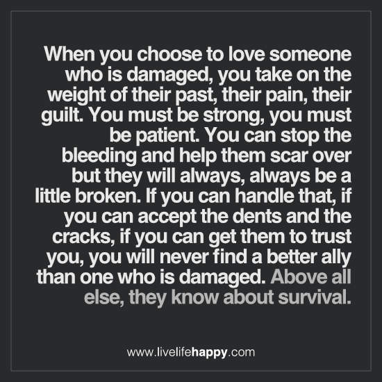 When you choose to love someone who is damaged, you take on the weight of their past, their pain, their guilt