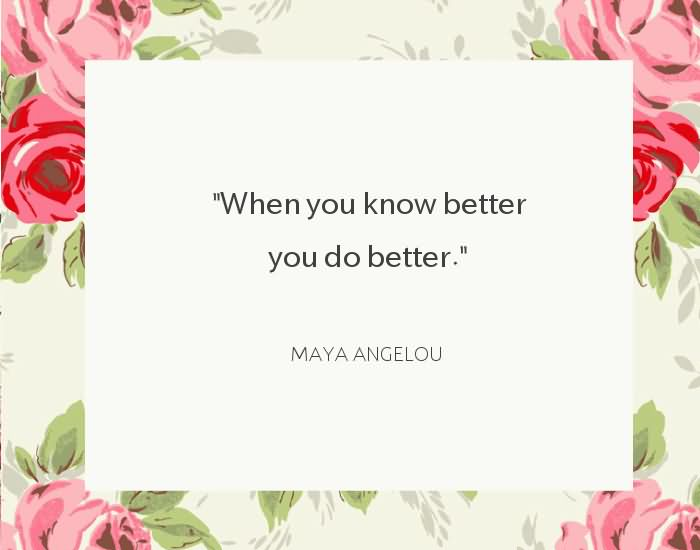 "When you know better you do better."" ~Maya Angelou"