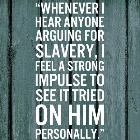Whenever I hear anyone arguing for slavery, I feel a strong impulse to see it tried on him personally