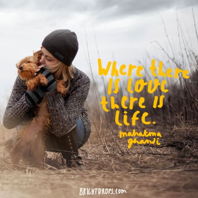 """Where there is love there is life."""" ~ Mahatma Ghandi"""