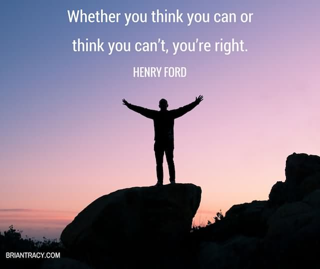 Whether You Think You Can Or Think You Can't, You're Right
