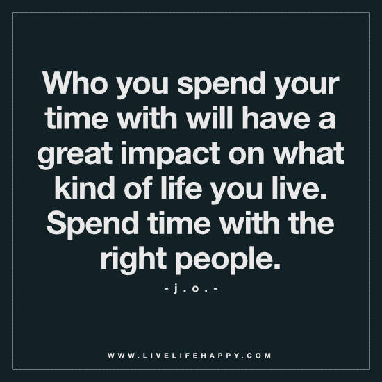 Who you spend your time with will have a great impact on what kind of life you live. Spend time with the right people