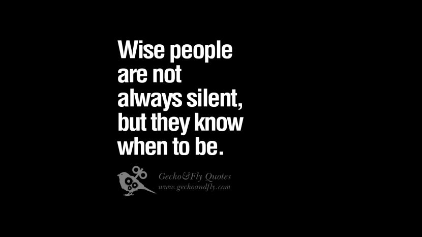 Wise people are not always silent, but they know when to be