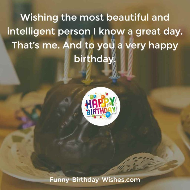Wishing the most beautiful and intelligent person I know a great day. That's me. And to you a very happy birthday
