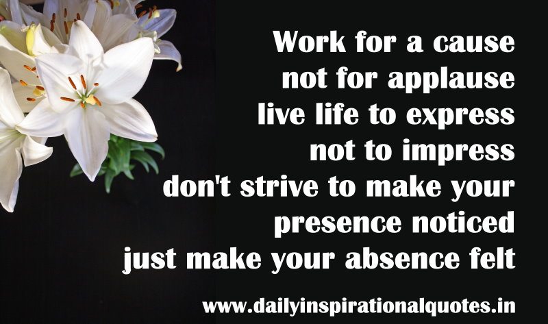 Work For A Cause Not For Applause Live Life To Express Not To Impress Don't Strive To Make Your