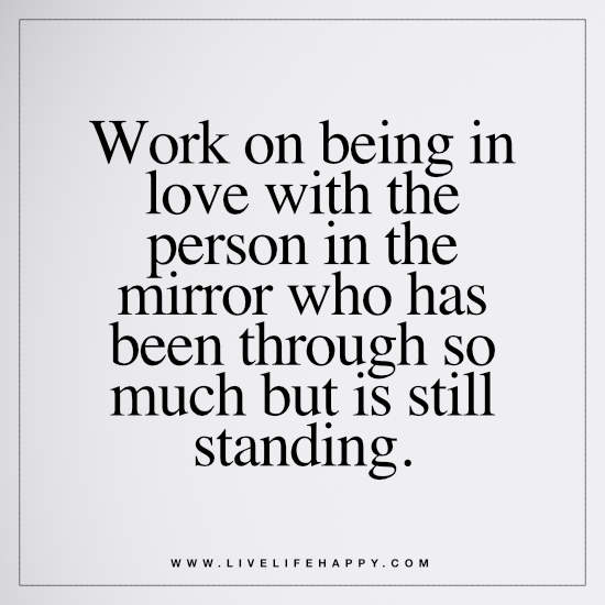 Work on being in love with the person in the mirror who has been through so much but is still standing
