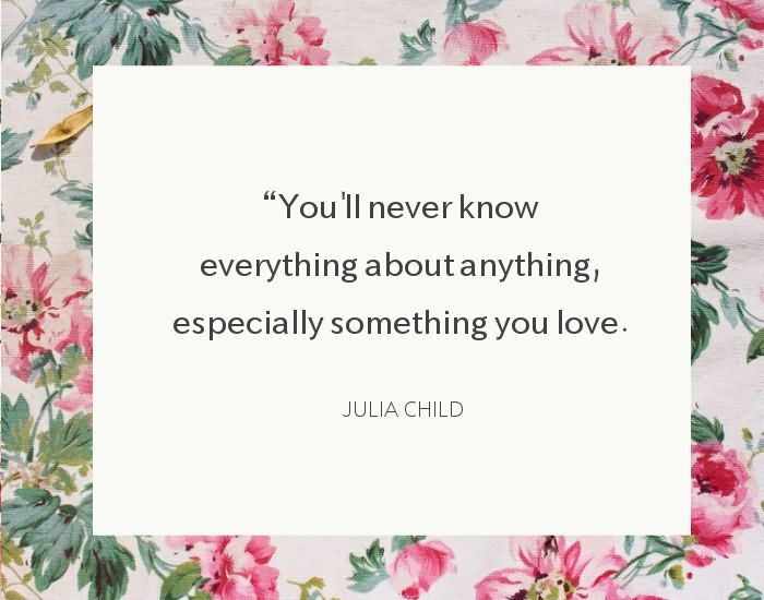 """You'll never know everything about anything, especially something you love."""" ~Julia Child"""