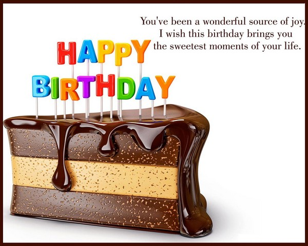 You've been a wonderful source of joy. I wish this birthday brings you the sweetest moments of your life
