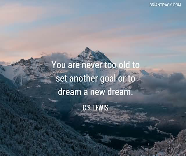 """You Are Never Too Old To Set Another Goal Or To Dream A New Dream.""""- C.S. Lewis"""