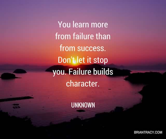 """You Learn More From Failure Than From Success. Don't Let It Stop You. Failure Builds Character.""""- Unknown"""