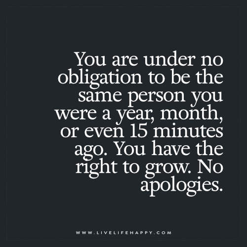 You are under no obligation to be the same person you were a year, month, or even 15 minutes ago. You have the right to grow. No apologies