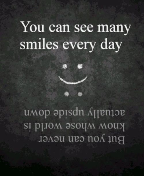 You can see many smiles everyday, but you can never know whose world is actually upside down