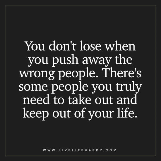 You don't lose when you push away the wrong people. There's some people you truly need to take out and keep out of your life
