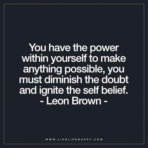 You have the power within yourself to make anything possible, you must diminish the doubt and ignite the self belief