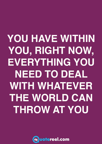 You have within you, right now, everything you need to deal with whatever the world can throw at you