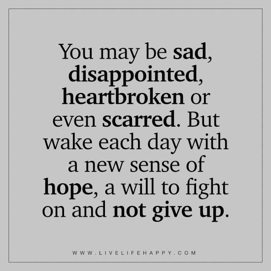 You may be sad, disappointed, heartbroken or even scarred. But wake each day with a new sense of hope, a will to fight on and not give up