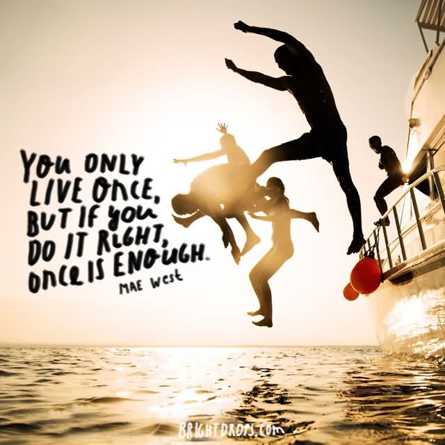 """You only live once, but if you do it right, once is enough."""" ~ Mae West"""