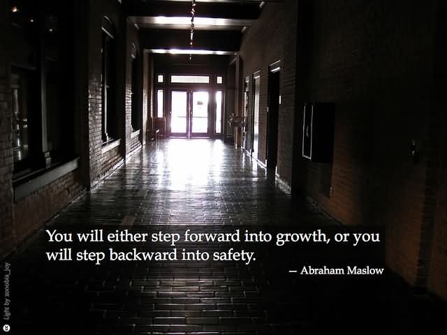 You will either step forward into growth, or you will step backward into safety – Abraham Maslow