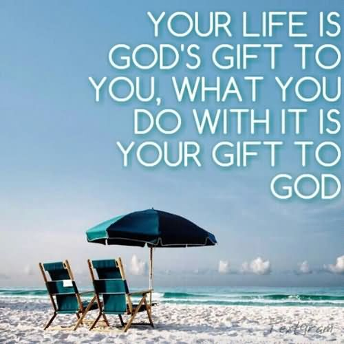 Your life is Gods gift to you what you do with it is your gift to God