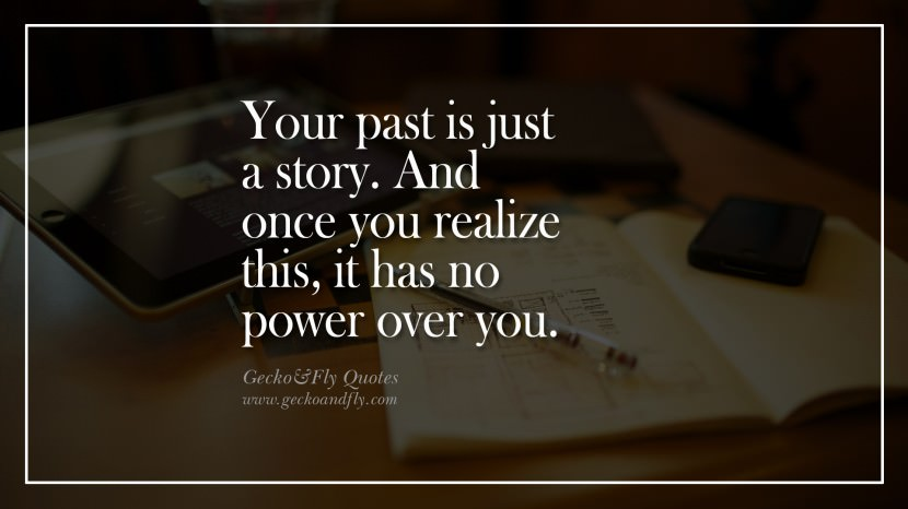 Your past is just a story. And once you realize this, it has no power over you