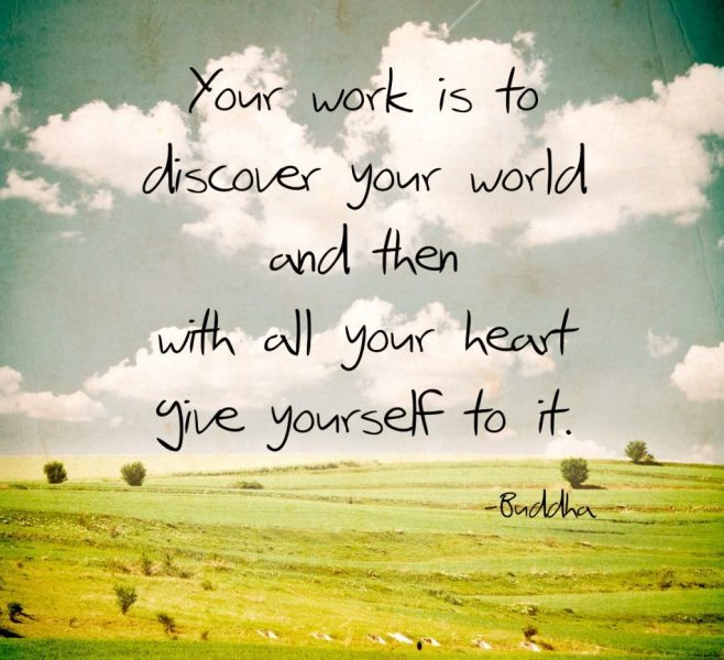 """Your work is to discover your world and then with all your heart give yourself to it."""" – Buddha"""