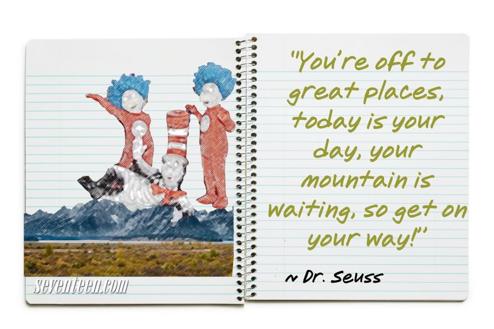You're Off To Great Places Today Is Your Day, Your Mountain Is Waiting, So Get On Your Way - Dr. Seuss