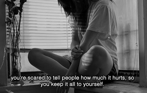 ou're scared to tell people how much it hurts, so you keep it all to yourself