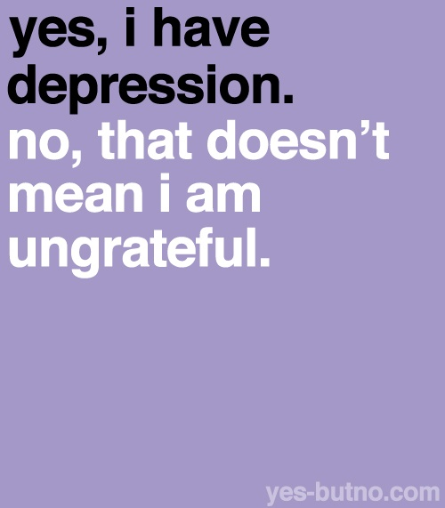yes, I have depression. No, that doesn't mean I am ungrateful