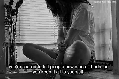 you're scared to tell people how much it hurts, so you keep it all to yourself