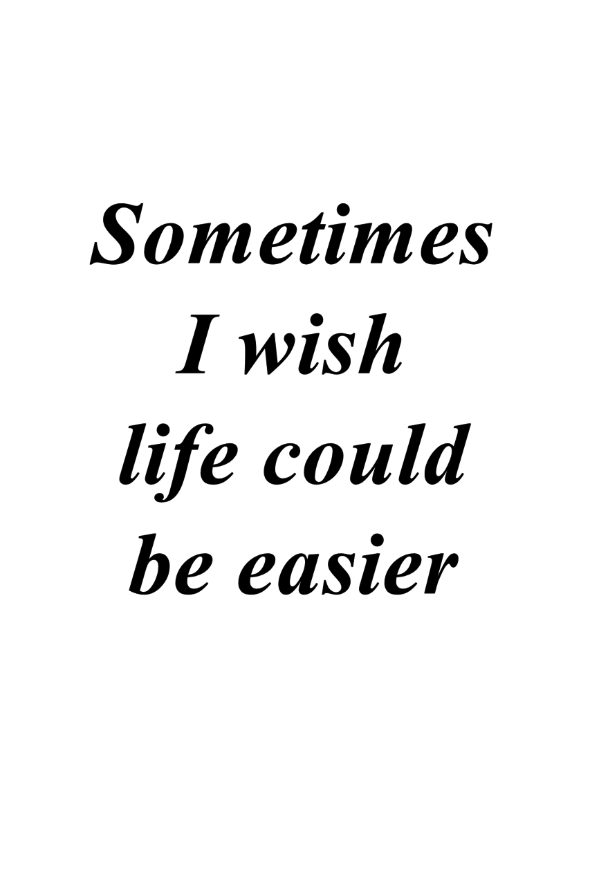 Sometimes I Wish Life Could Be Easier | Love, Quote And Life pertaining to Life Is Not Easy Quotes - alexdapiata.com